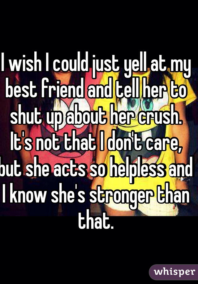 I wish I could just yell at my best friend and tell her to shut up about her crush. It's not that I don't care, but she acts so helpless and I know she's stronger than that.