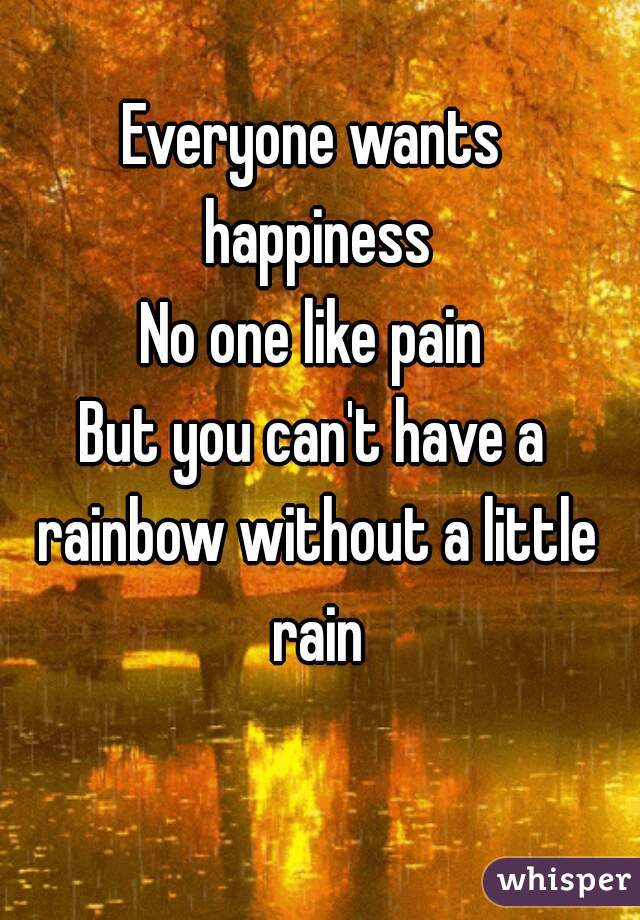 Everyone wants happiness No one like pain But you can't have a rainbow without a little rain