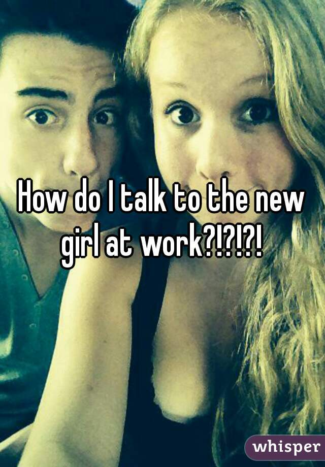 How do I talk to the new girl at work?!?!?!