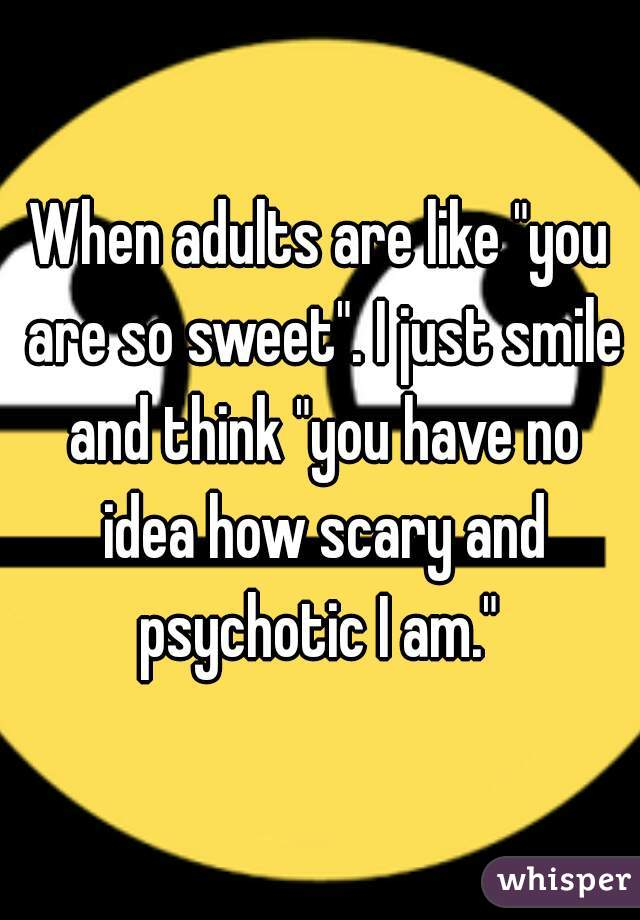 """When adults are like """"you are so sweet"""". I just smile and think """"you have no idea how scary and psychotic I am."""""""