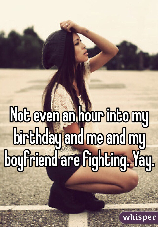Not even an hour into my birthday and me and my boyfriend are fighting. Yay.
