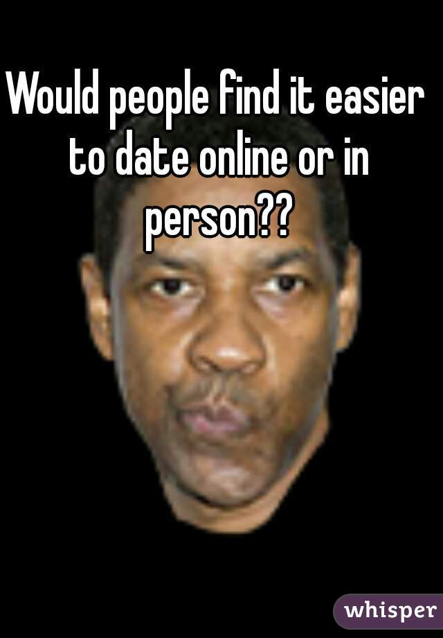 Would people find it easier to date online or in person??