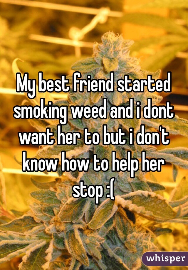 My best friend started smoking weed and i dont want her to but i don't know how to help her stop :(