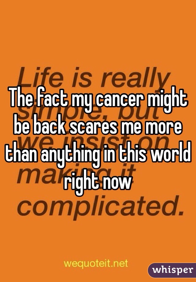 The fact my cancer might be back scares me more than anything in this world right now