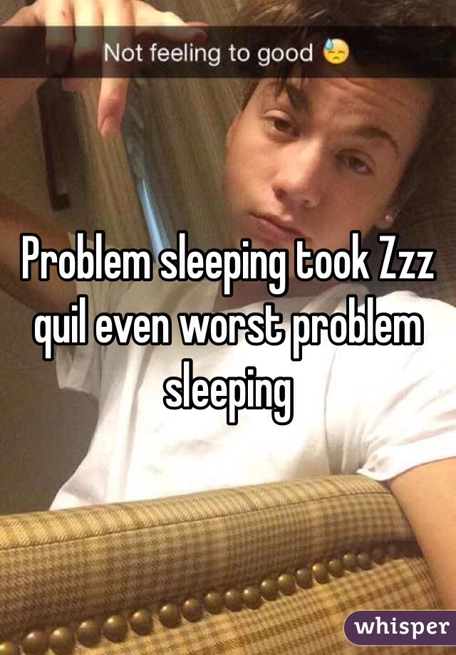 Problem sleeping took Zzz quil even worst problem sleeping