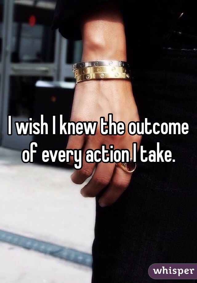 I wish I knew the outcome of every action I take.