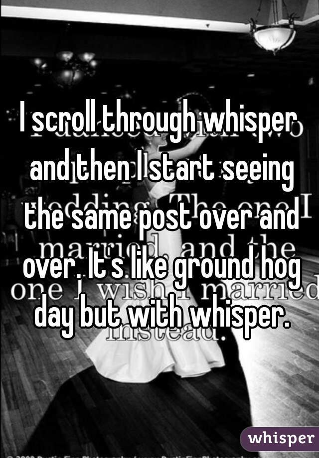 I scroll through whisper and then I start seeing the same post over and over. It's like ground hog day but with whisper.