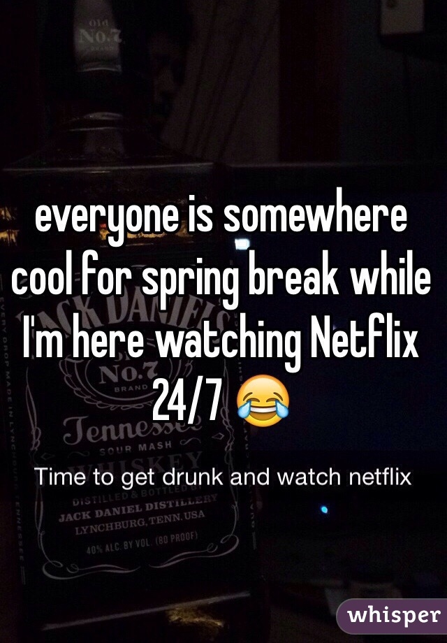 everyone is somewhere cool for spring break while I'm here watching Netflix 24/7 😂