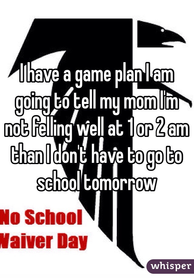 I have a game plan I am going to tell my mom I'm not felling well at 1 or 2 am than I don't have to go to school tomorrow