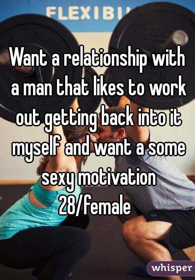 Want a relationship with a man that likes to work out getting back into it myself and want a some sexy motivation 28/female