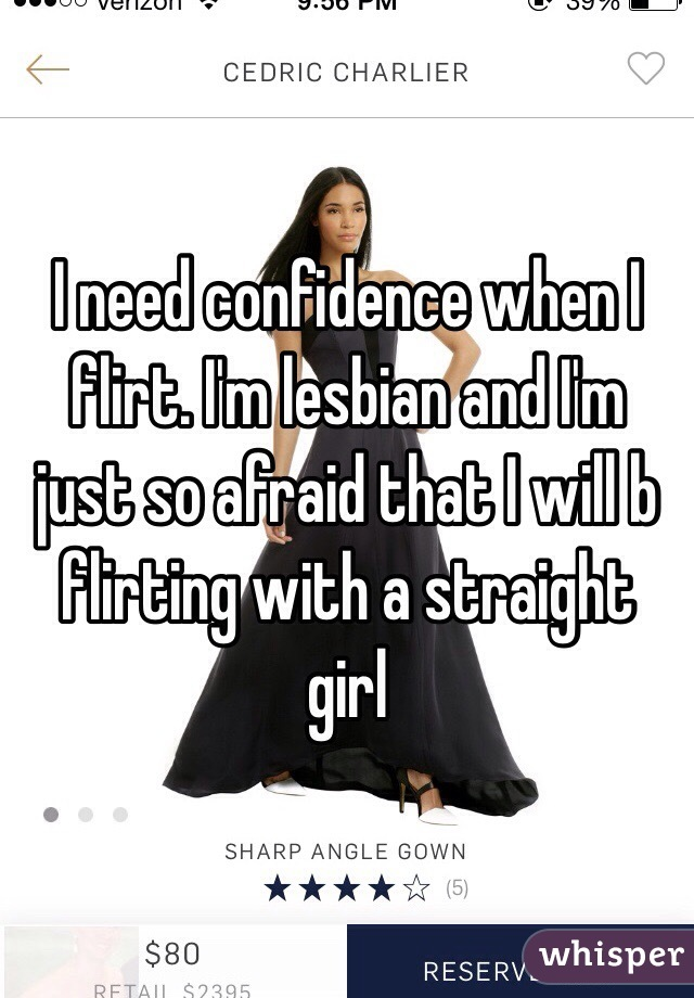 I need confidence when I flirt. I'm lesbian and I'm just so afraid that I will b flirting with a straight girl