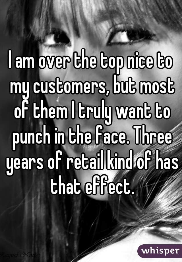 I am over the top nice to my customers, but most of them I truly want to punch in the face. Three years of retail kind of has that effect.