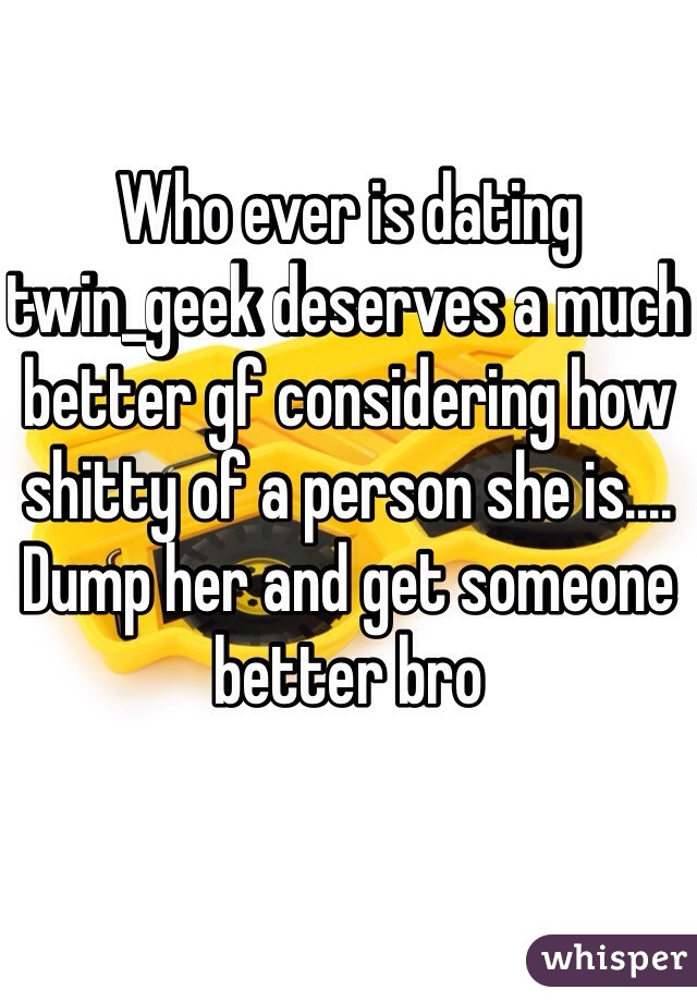 Who ever is dating twin_geek deserves a much better gf considering how shitty of a person she is.... Dump her and get someone better bro