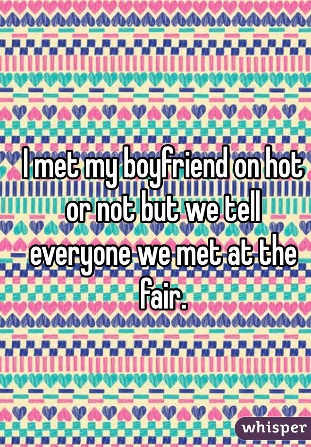 I met my boyfriend on hot or not but we tell everyone we met at the fair.