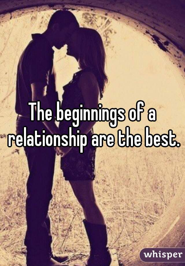 The beginnings of a relationship are the best.