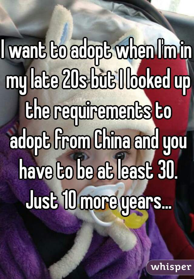 I want to adopt when I'm in my late 20s but I looked up the requirements to adopt from China and you have to be at least 30. Just 10 more years...