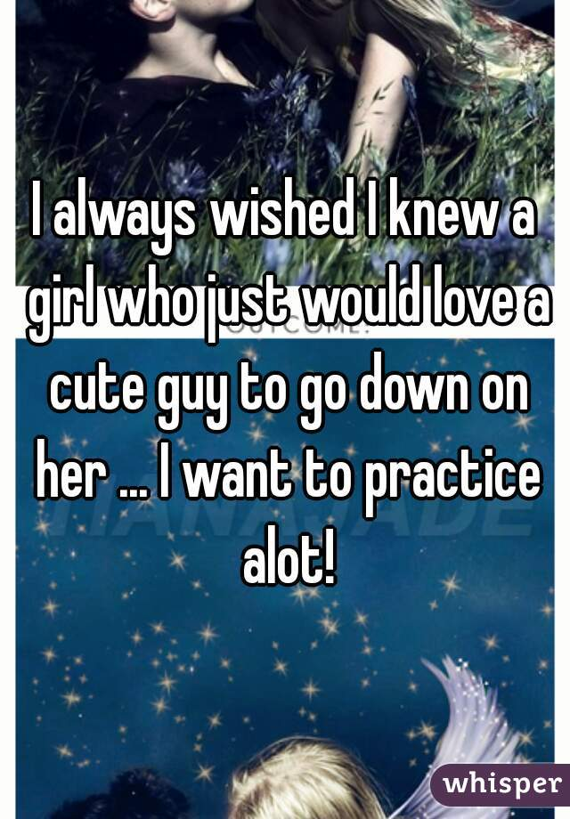 I always wished I knew a girl who just would love a cute guy to go down on her ... I want to practice alot!