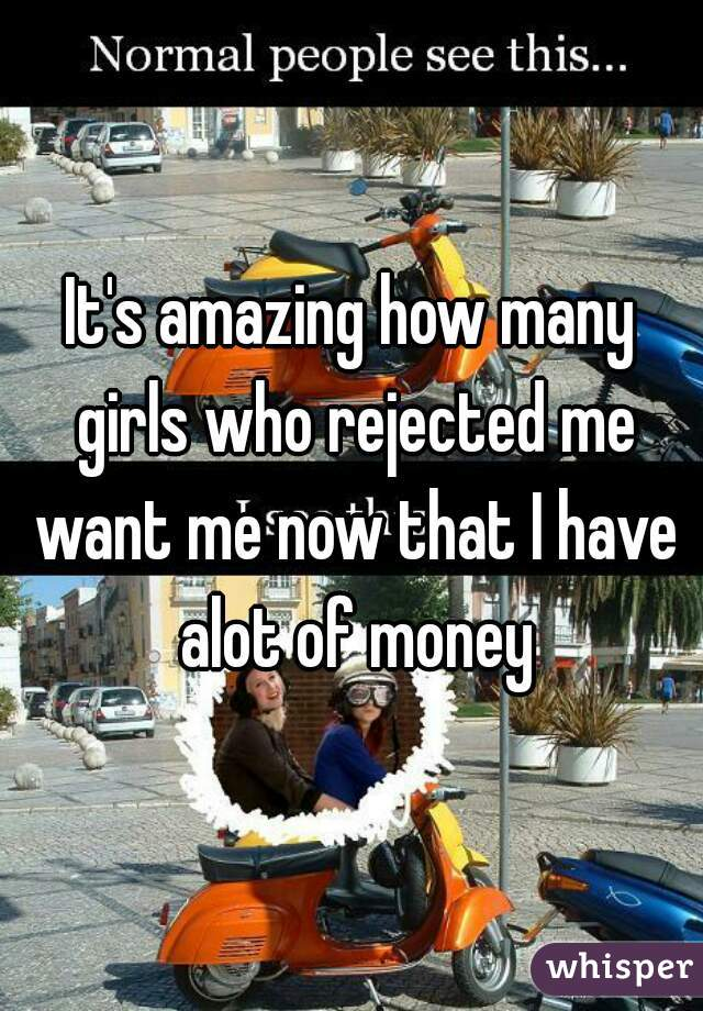 It's amazing how many girls who rejected me want me now that I have alot of money