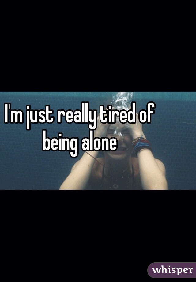 I'm just really tired of being alone
