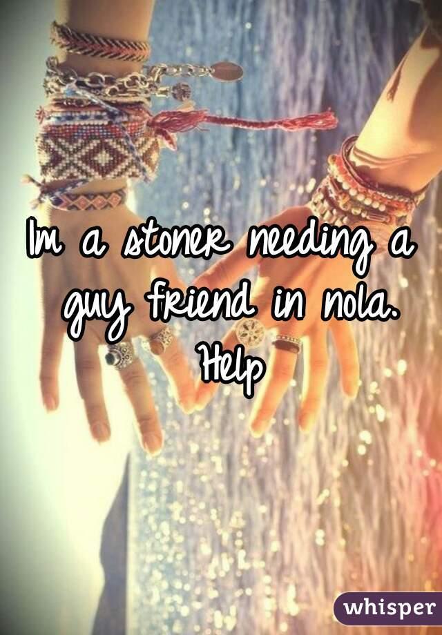 Im a stoner needing a guy friend in nola. Help