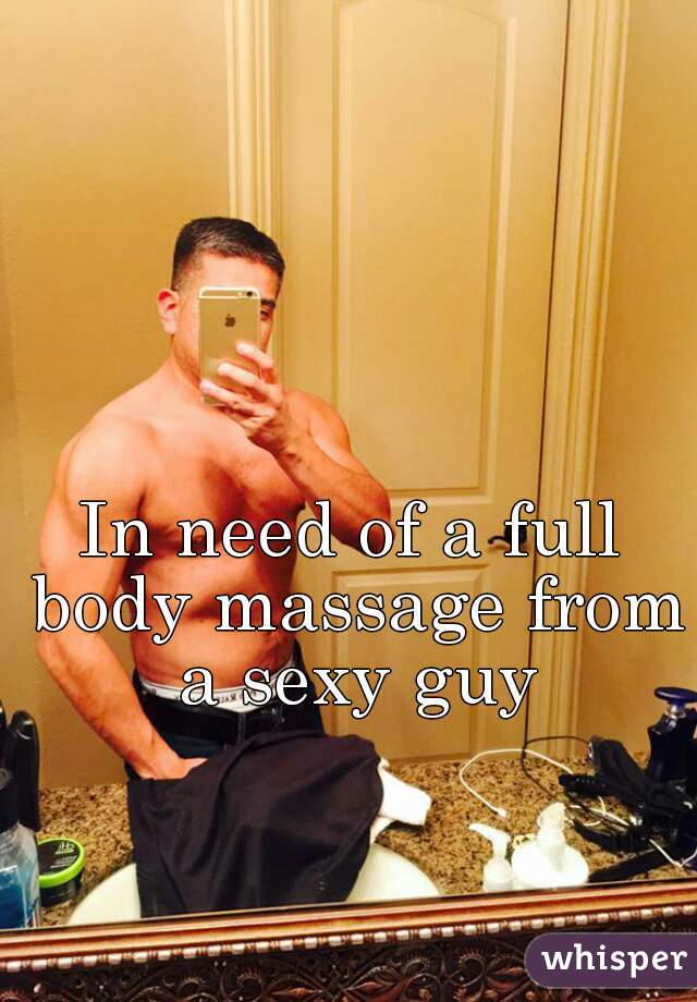 In need of a full body massage from a sexy guy