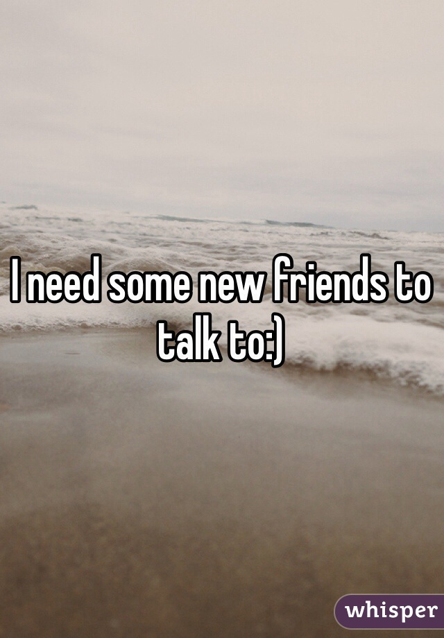 I need some new friends to talk to:)