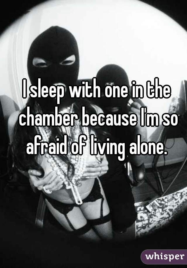 I sleep with one in the chamber because I'm so afraid of living alone.