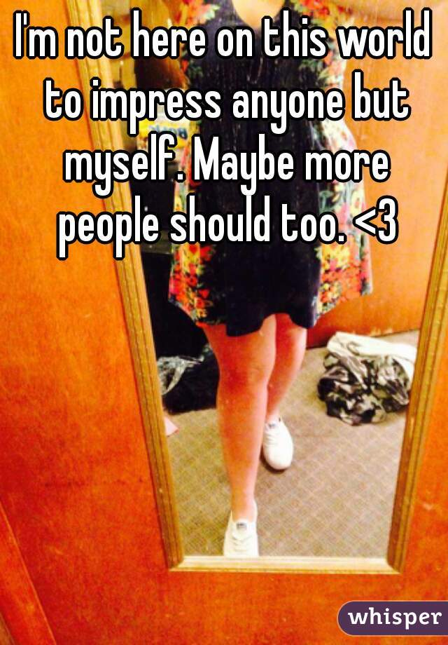 I'm not here on this world to impress anyone but myself. Maybe more people should too. <3