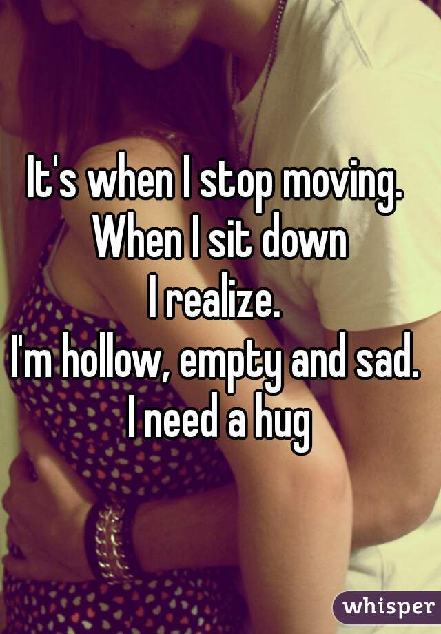 It's when I stop moving.  When I sit down I realize.  I'm hollow, empty and sad.  I need a hug