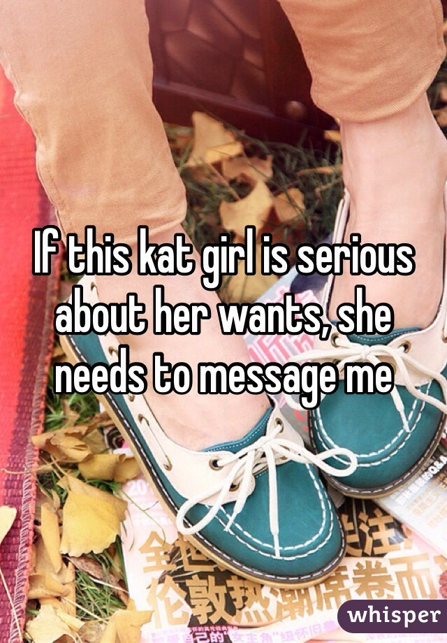 If this kat girl is serious about her wants, she needs to message me
