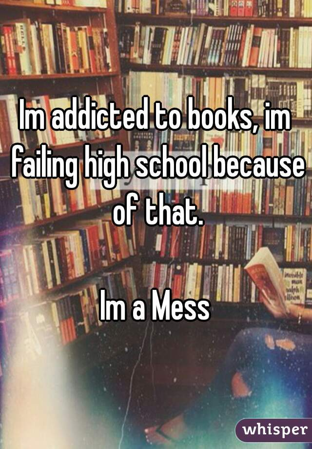 Im addicted to books, im failing high school because of that.  Im a Mess