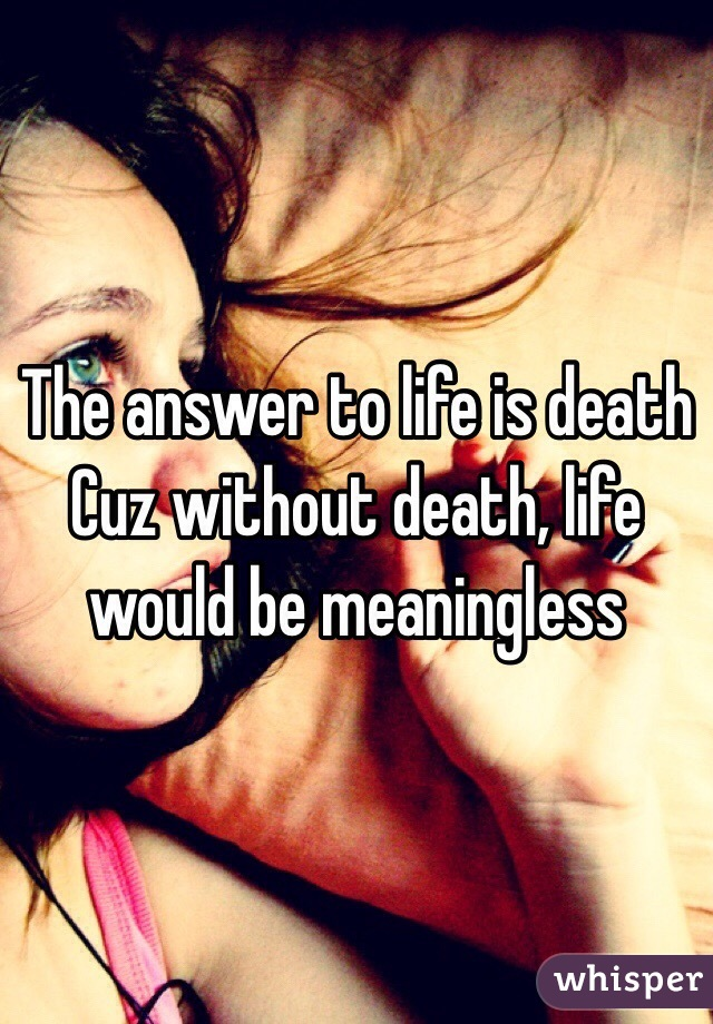 The answer to life is death Cuz without death, life would be meaningless