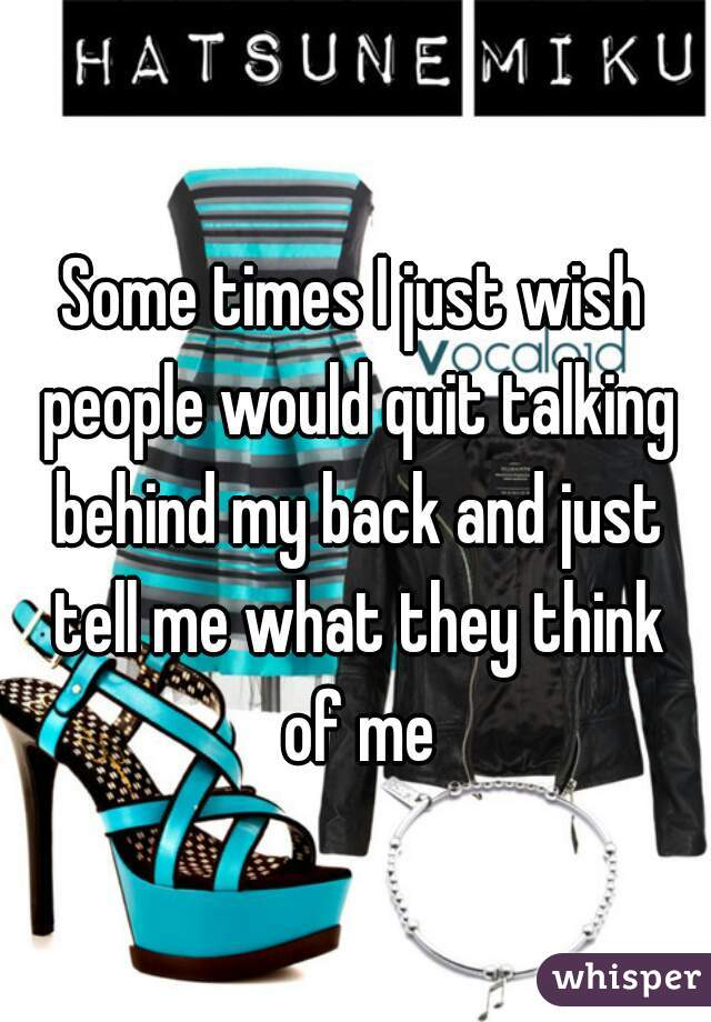 Some times I just wish people would quit talking behind my back and just tell me what they think of me