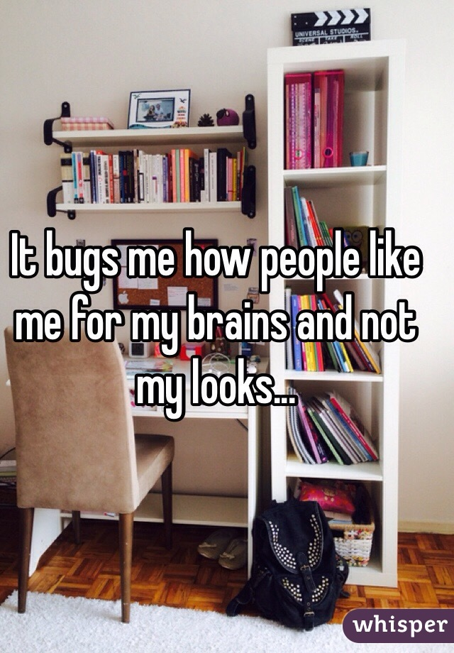 It bugs me how people like me for my brains and not my looks...