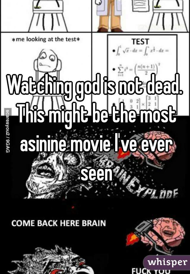 Watching god is not dead. This might be the most asinine movie I've ever seen