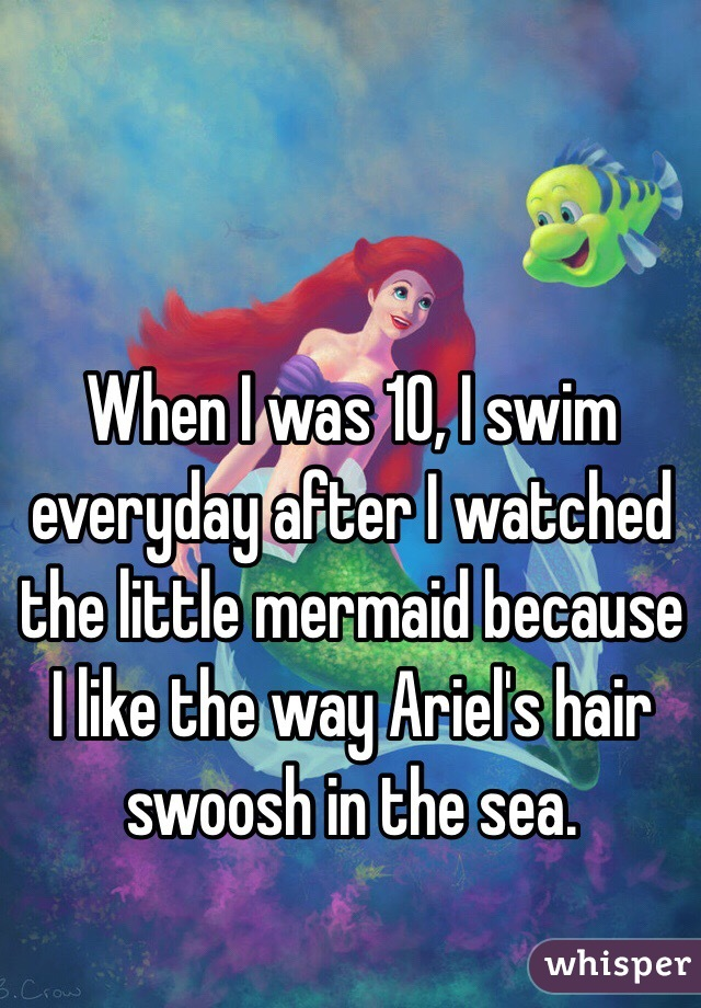 When I was 10, I swim everyday after I watched the little mermaid because I like the way Ariel's hair swoosh in the sea.