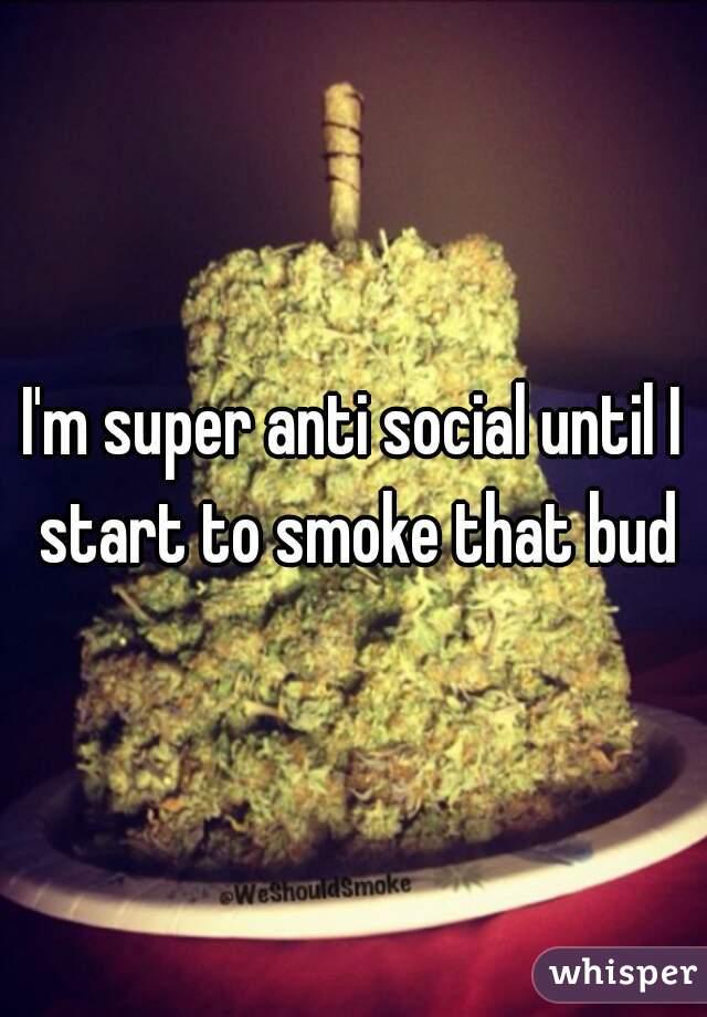 I'm super anti social until I start to smoke that bud