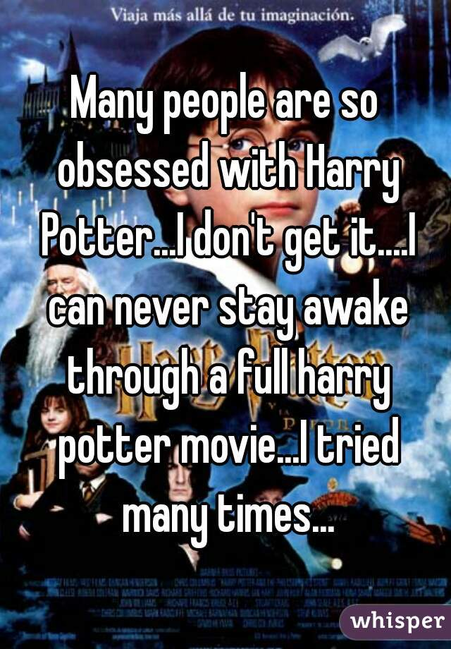 Many people are so obsessed with Harry Potter...I don't get it....I can never stay awake through a full harry potter movie...I tried many times...