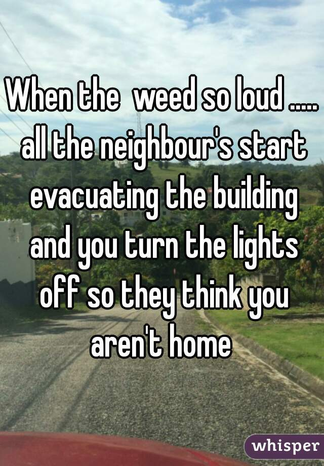When the  weed so loud ..... all the neighbour's start evacuating the building and you turn the lights off so they think you aren't home