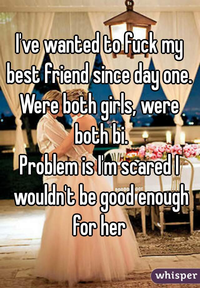 I've wanted to fuck my best friend since day one.  Were both girls, were both bi. Problem is I'm scared I wouldn't be good enough for her