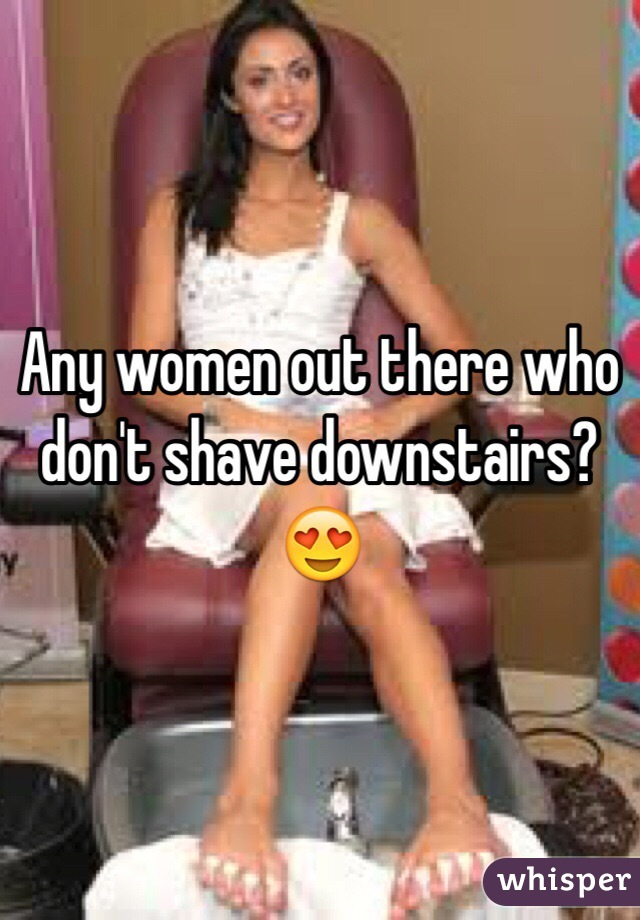 Any women out there who don't shave downstairs? 😍