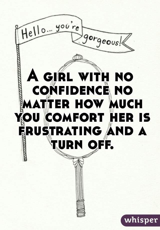 A girl with no confidence no matter how much you comfort her is frustrating and a turn off.