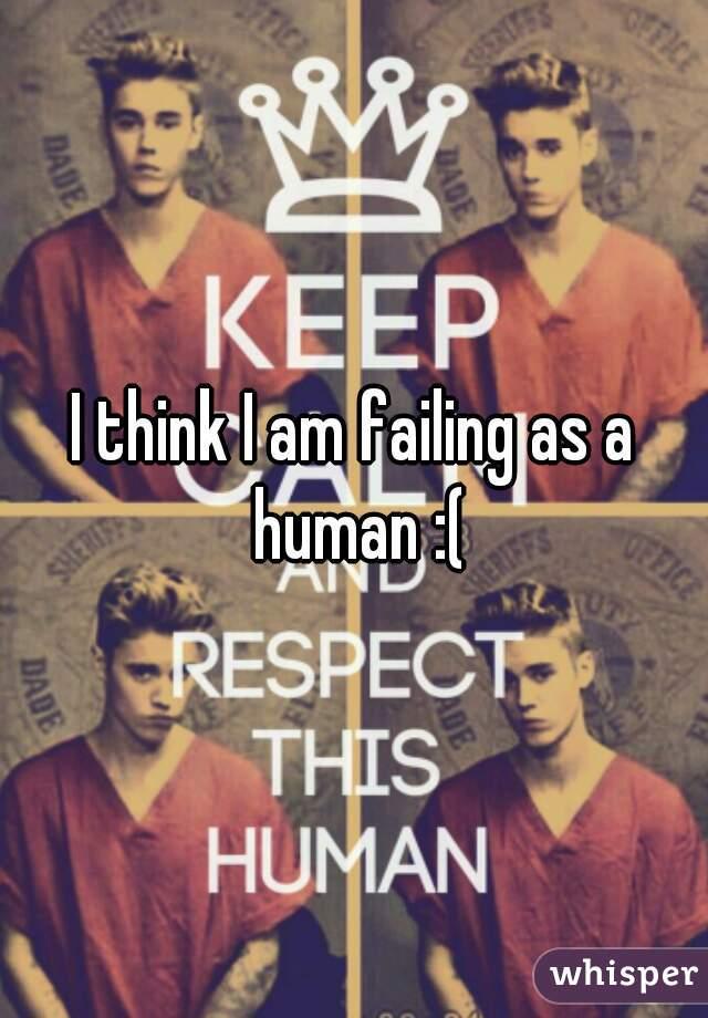 I think I am failing as a human :(