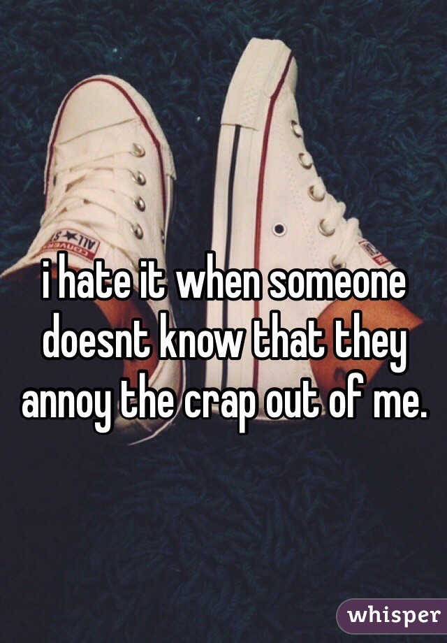 i hate it when someone doesnt know that they annoy the crap out of me.