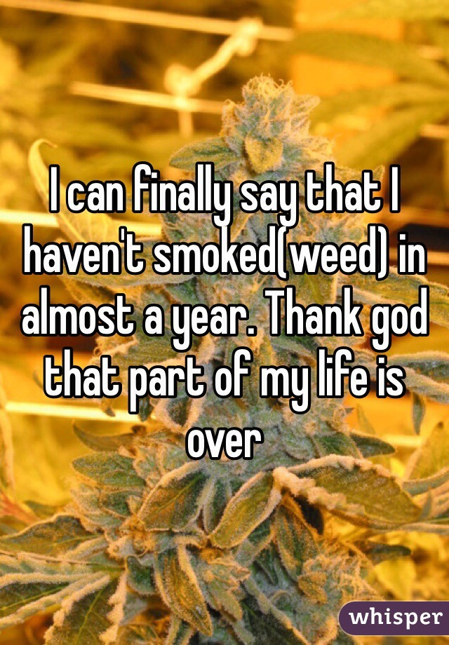 I can finally say that I haven't smoked(weed) in almost a year. Thank god that part of my life is over