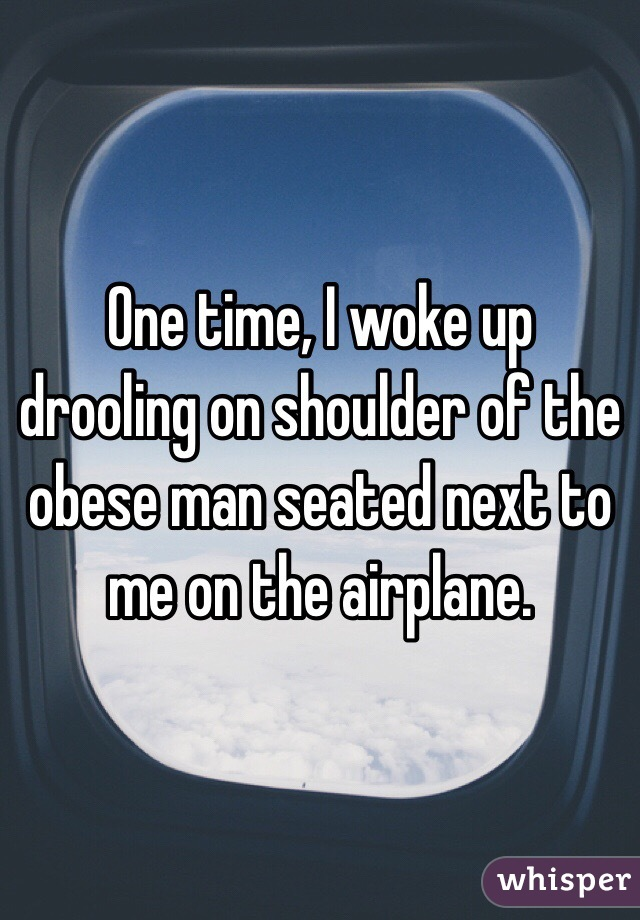 One time, I woke up drooling on shoulder of the obese man seated next to me on the airplane.