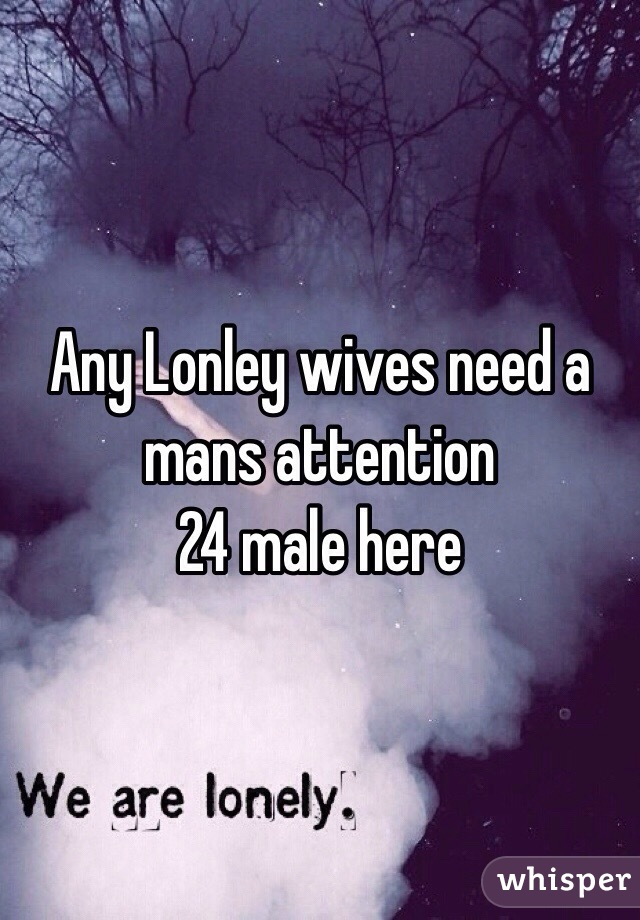 Any Lonley wives need a mans attention  24 male here