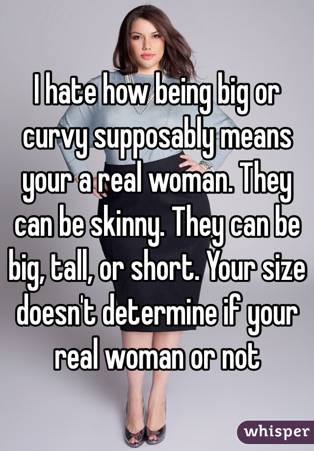 I hate how being big or curvy supposably means your a real woman. They can be skinny. They can be big, tall, or short. Your size doesn't determine if your real woman or not