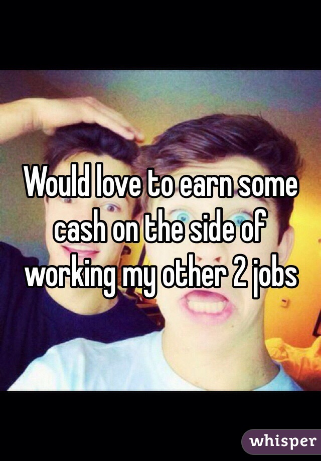 Would love to earn some cash on the side of working my other 2 jobs