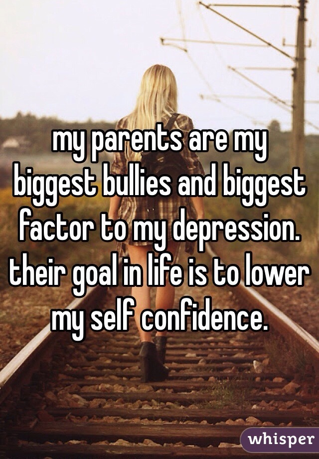 my parents are my biggest bullies and biggest factor to my depression. their goal in life is to lower my self confidence.